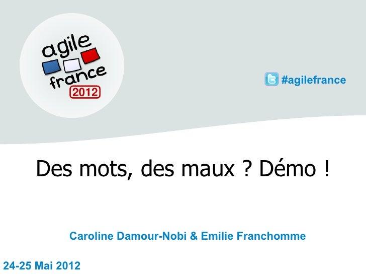 #agilefrance     Des mots, des maux ? Démo !           Caroline Damour-Nobi & Emilie Franchomme24-25 Mai 2012
