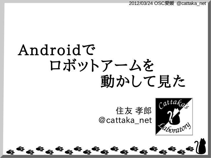 2012/03/24 OSC愛媛 @cattaka_netAndroidで   ロボットアームを         動かして見た          住友 孝郎       @cattaka_net