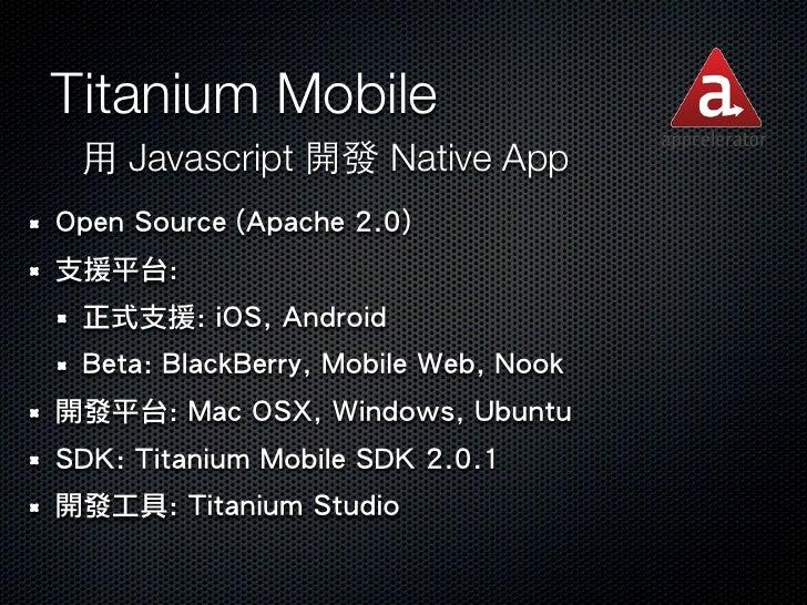 Titanium Mobile 用 Javascript 開發 Native AppOpen Source (Apache 2.0)支援平台: 正式支援: iOS, Android Beta: BlackBerry, Mobile Web, N...