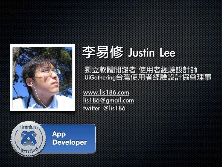 李易修 Justin Lee獨立軟體開發者 使用者經驗設計師UiGathering台灣使用者經驗設計協會理事www.lis186.comlis186@gmail.comtwitter @lis186