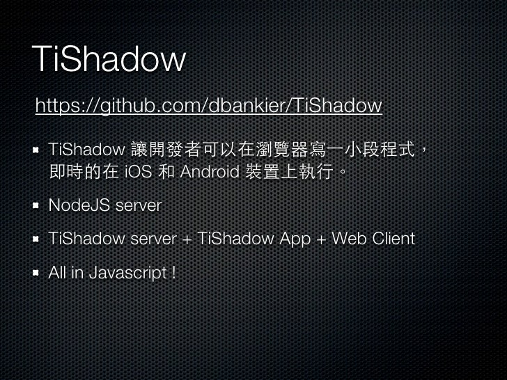 TiShadowhttps://github.com/dbankier/TiShadow TiShadow 讓開發者可以在瀏覽器寫⼀一小段程式, 即時的在 iOS 和 Android 裝置上執行。 NodeJS server TiShadow ...