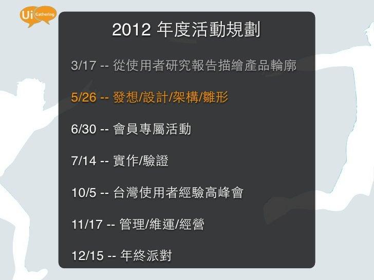 2012 年度活動規劃3/17 -- 從使用者研究報告描繪產品輪廓5/26 -- 發想/設計/架構/雛形6/30 -- 會員專屬活動7/14 -- 實作/驗證10/5 -- 台灣使用者經驗高峰會11/17 -- 管理/維運/經營12/15 --...