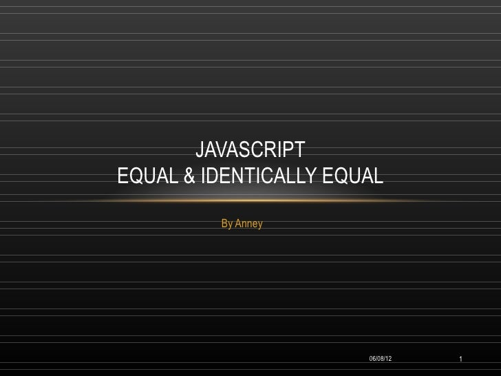 JAVASCRIPTEQUAL & IDENTICALLY EQUAL         By Anney                       06/08/12   1