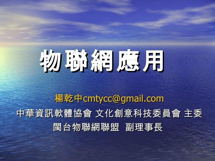 物聯網應用    楊乾中cmtycc@gmail.com中華資訊軟體協會 文化創意科技委員會 主委    閩台物聯網聯盟 副理事長