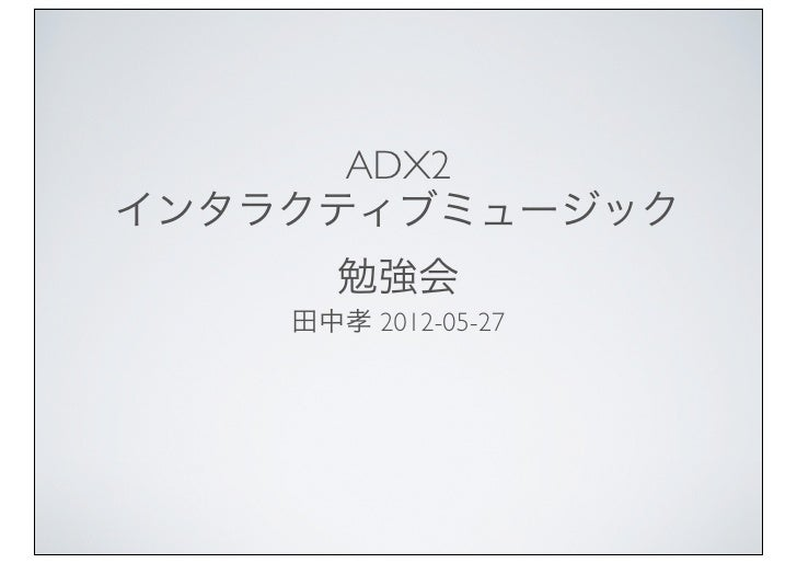 ADX2インタラクティブミュージック       勉強会    田中孝 2012-05-27