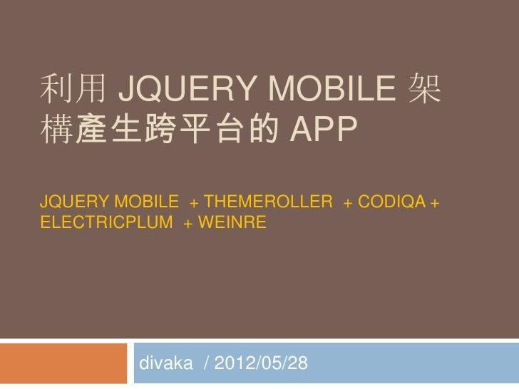 利用 JQUERY MOBILE 架構產生跨平台的 APPJQUERY MOBILE + THEMEROLLER + CODIQA +ELECTRICPLUM + WEINRE         divaka / 2012/05/28