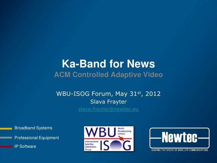 Ka-Band for News                    ACM Controlled Adaptive Video                    WBU-ISOG Forum, May 31st, 2012       ...