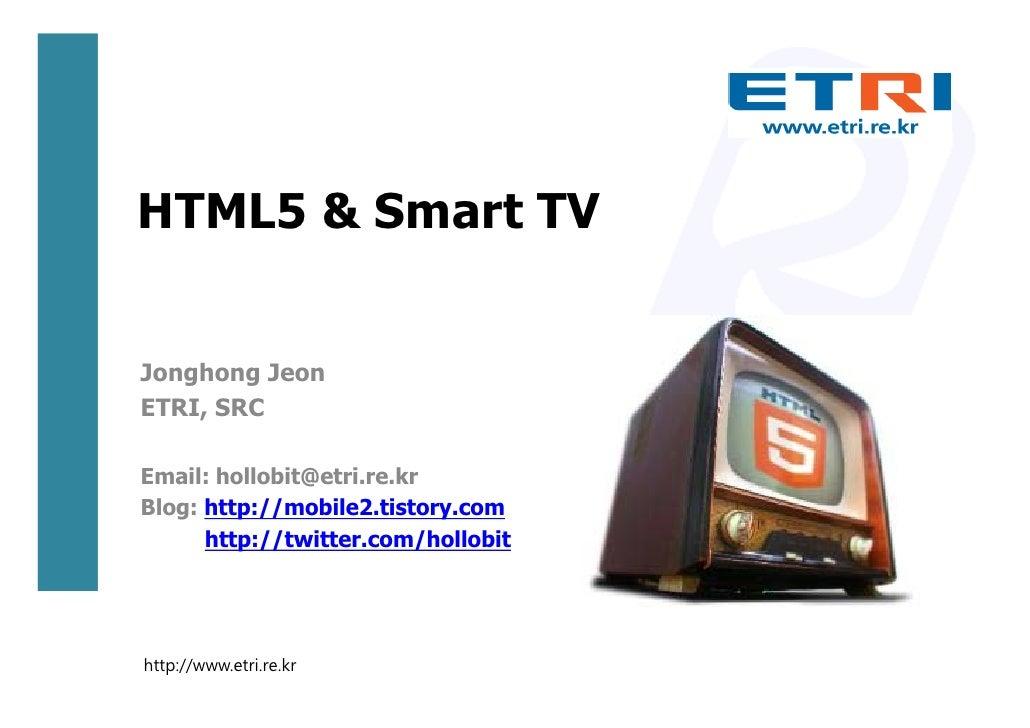 HTML5 & Smart TVJonghong JeonETRI, SRCEmail: hollobit@etri.re.krBlog: http://mobile2.tistory.com      http://twitter.com/h...