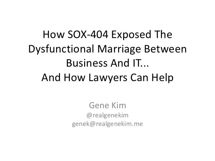 How SOX-404 Exposed TheDysfunctional Marriage Between       Business And IT...  And How Lawyers Can Help            Gene K...