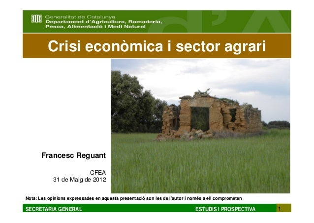 Crisi econòmica i sector agrari       Francesc Reguant                         CFEA            31 de Maig de 2012Nota: Les...