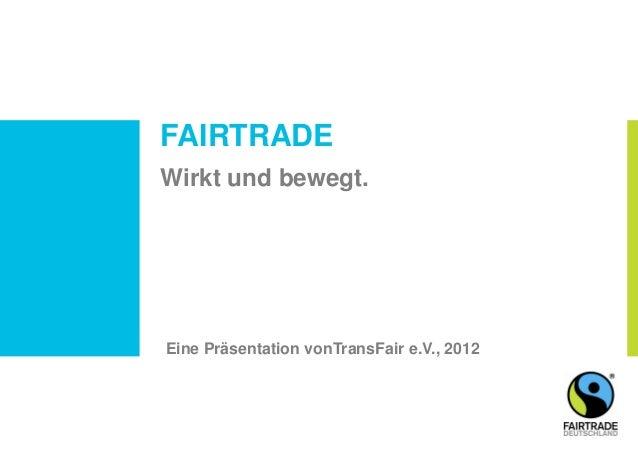 FAIRTRADE Wirkt und bewegt. Eine Präsentation vonTransFair e.V., 2012
