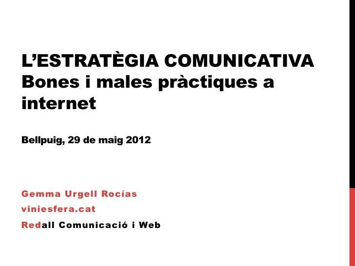 L'ESTRATÈGIA COMUNICATIVABones i males pràctiques ainternetBellpuig, 29 de maig 2012Gemma Urgell Rocíasviniesfera.catRedal...