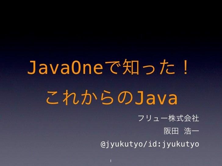 JavaOneで知った! これからのJava            フリュー株式会社                  阪田 浩一     @jyukutyo/id:jyukutyo      1