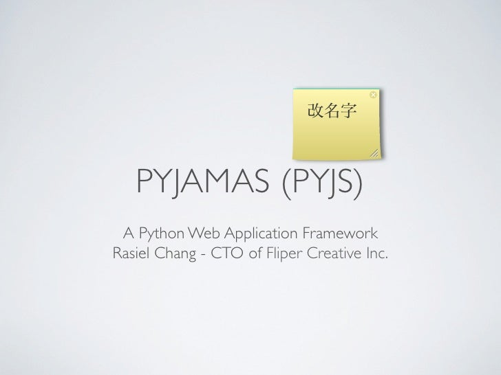 改名字   PYJAMAS (PYJS) A Python Web Application FrameworkRasiel Chang - CTO of Fliper Creative Inc.