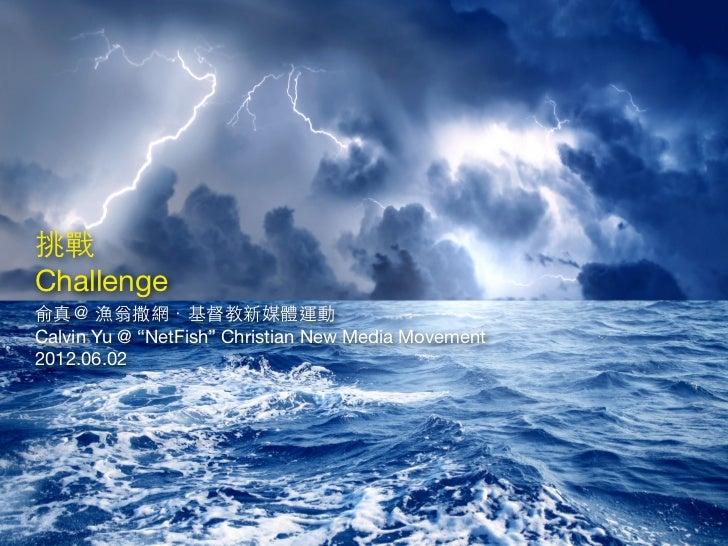 "挑戰Challenge俞真@ 漁翁撒網.基督教新媒體運動Calvin Yu @ ""NetFish"" Christian New Media Movement2012.06.02"