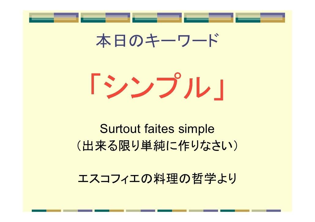 本日のキーワード 「シンプル」  シンプル」  Surtout faites simple(出来る限り単純に作りなさい)エスコフィエの料理の哲学より