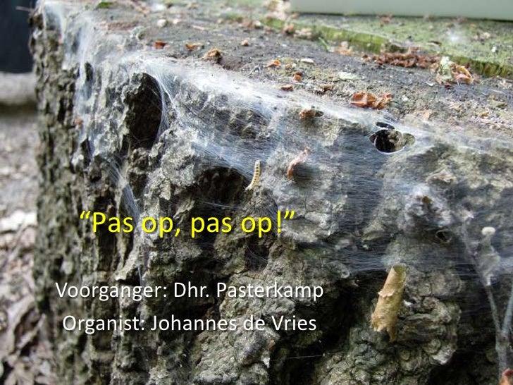 """""""Pas op, pas op!""""Voorganger: Dhr. Pasterkamp Organist: Johannes de Vries"""