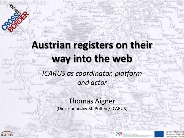 Austrian registers on their    way into the web  ICARUS as coordinator, platform             and actor            Thomas A...