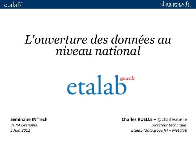 Charles RUELLE – @charlesruelle Directeur technique Etalab (data.gouv.fr) – @etalab L'ouverture des données au niveau nati...