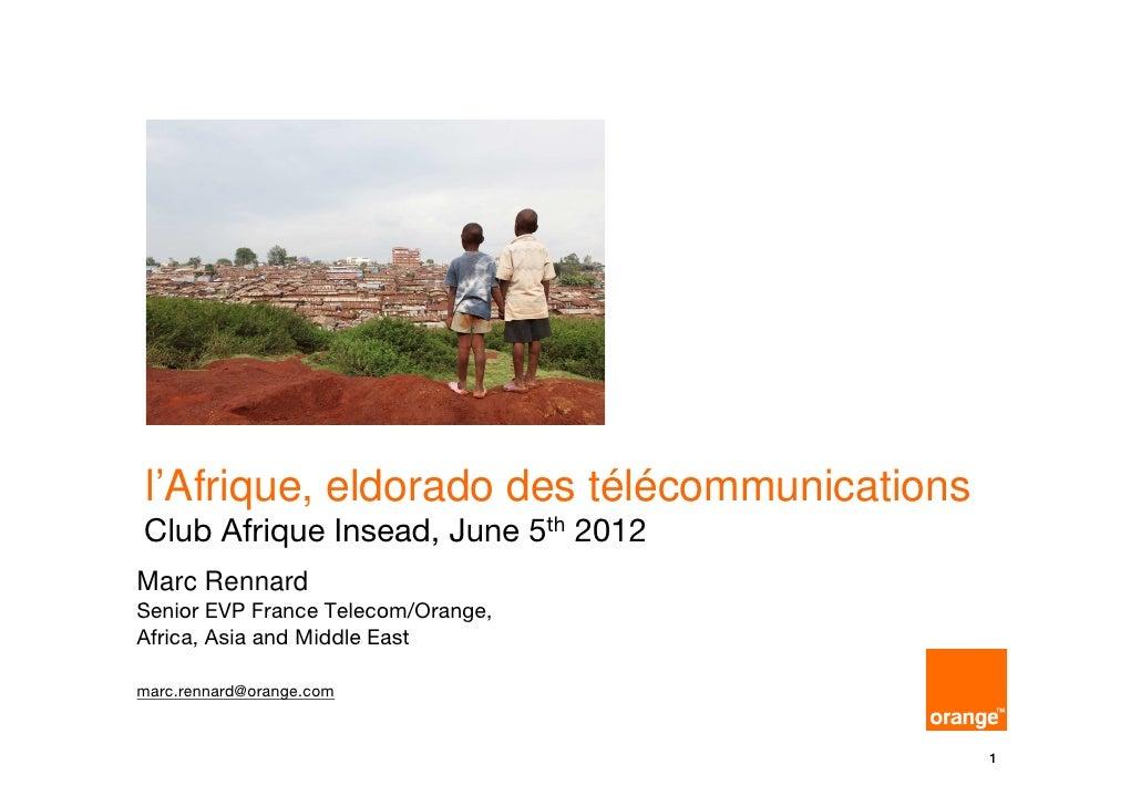 l'Afrique, eldorado des télécommunicationsClub Afrique Insead, June 5th 2012Marc RennardSenior EVP France Telecom/Orange,A...