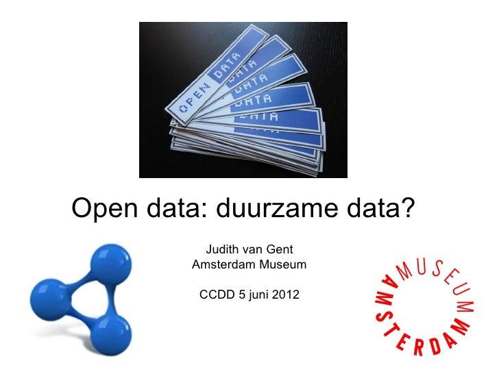 Open data: duurzame data?          Judith van Gent        Amsterdam Museum         CCDD 5 juni 2012