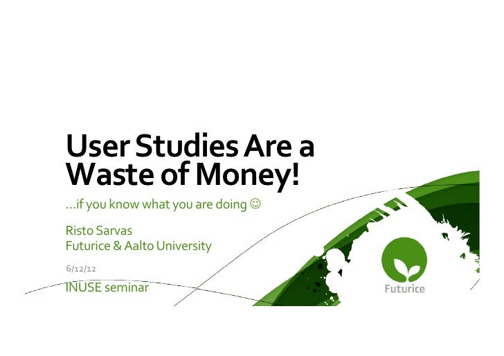 User Studies Are a Waste of Money!   …if you know what you are doing J Risto Sarvas F...