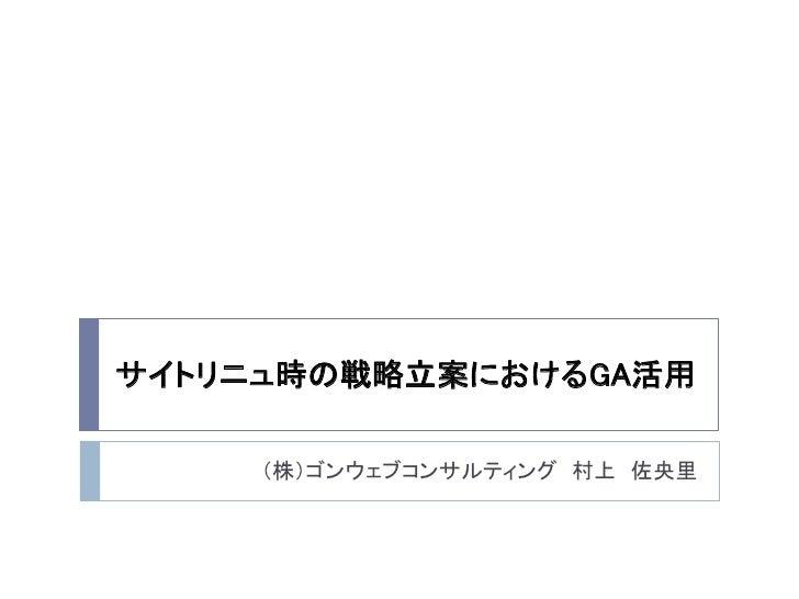 サイトリニュ時の戦略立案におけるGA活用     (株)ゴンウェブコンサルティング 村上 佐央里