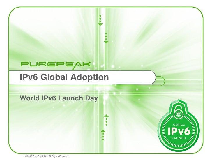 IPv6 Global AdoptionWorld IPv6 Launch Day ©2012 PurePeak Ltd. All Rights Reserved.