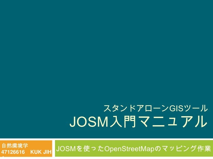 スタンドアローンGISツール                     JOSM入門マニュアル自然環境学47126616 KUK JIH   JOSMを使ったOpenStreetMapのマッピング作業