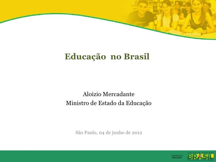 Educação no Brasil      Aloizio MercadanteMinistro de Estado da Educação   São Paulo, 04 de junho de 2012
