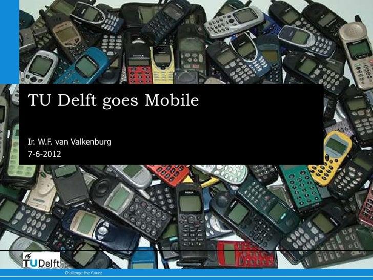 TU Delft goes MobileIr. W.F. van Valkenburg7-6-2012          Delft          University of          Technology          Cha...