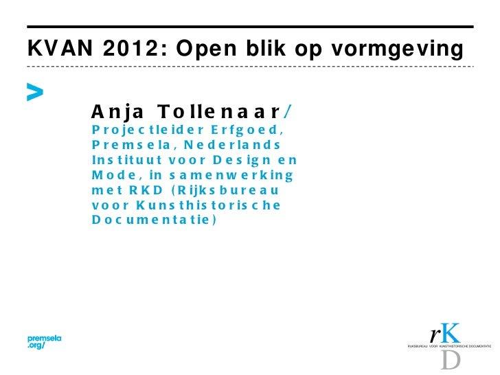 KVAN 2012: Open blik op vormgeving     A n ja T o lle n a a r /     P r o je c t le id e r E r f g o e d ,     P r e m s e...