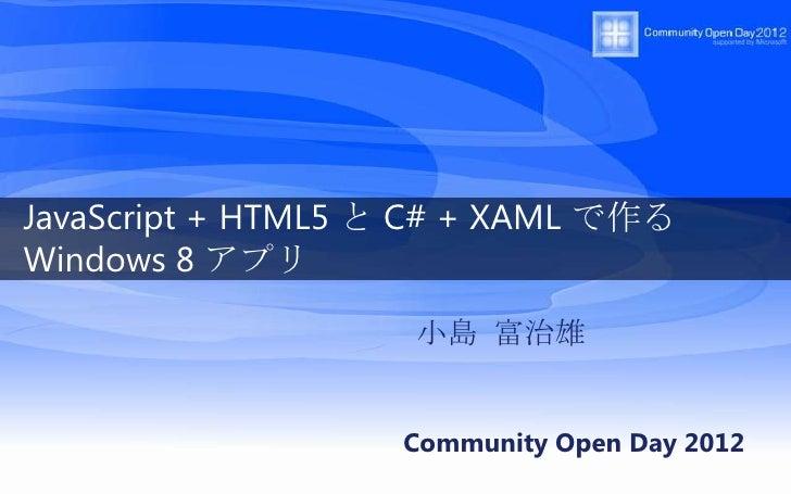 JavaScript + HTML5 と C# + XAML で作るWindows 8 アプリ                    小島 富治雄                   Community Open Day 2012