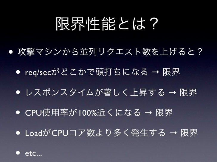 限界性能とは?• 攻撃マシンから並列リクエスト数を上げると? • req/secがどこかで頭打ちになる → 限界 • レスポンスタイムが著しく上昇する → 限界 • CPU使用率が100%近くになる → 限界 • LoadがCPUコア数より多く...