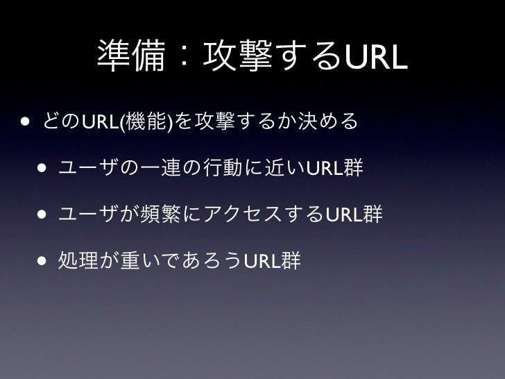 準備:攻撃するURL• どのURL(機能)を攻撃するか決める • ユーザの一連の行動に近いURL群 • ユーザが頻繁にアクセスするURL群 • 処理が重いであろうURL群