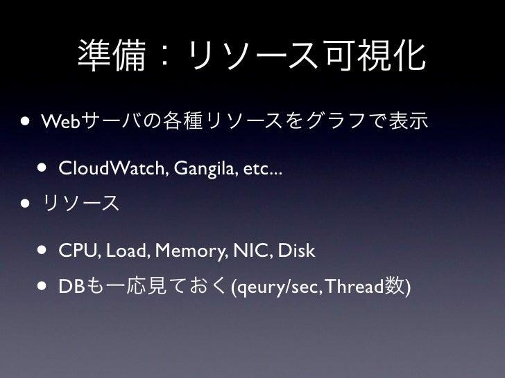 準備:リソース可視化• Webサーバの各種リソースをグラフで表示 • CloudWatch, Gangila, etc...• リソース • CPU, Load, Memory, NIC, Disk • DBも一応見ておく(qeury/sec,...