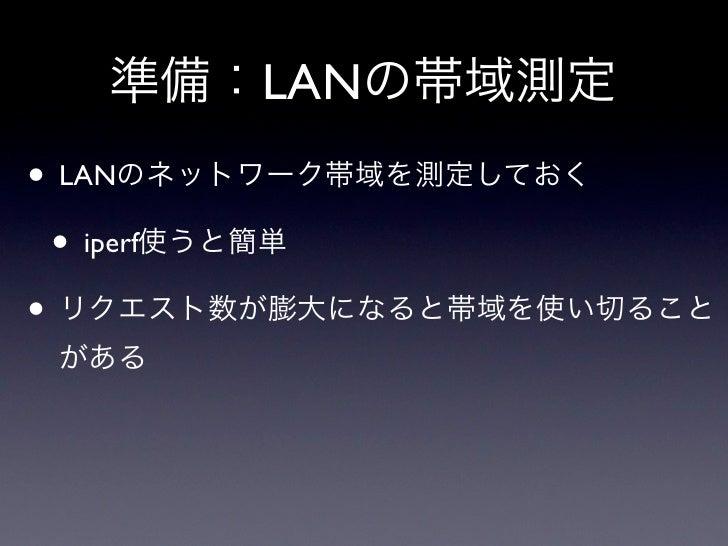 準備:LANの帯域測定• LANのネットワーク帯域を測定しておく • iperf使うと簡単• リクエスト数が膨大になると帯域を使い切ること がある
