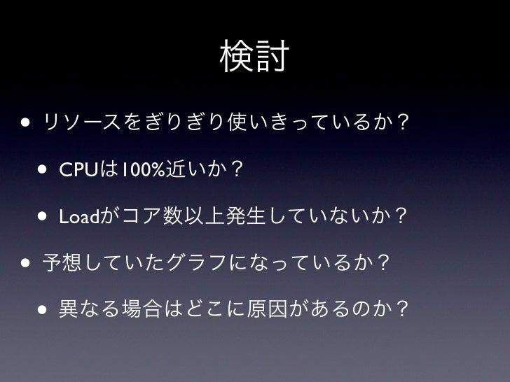 検討• リソースをぎりぎり使いきっているか? • CPUは100%近いか? • Loadがコア数以上発生していないか?• 予想していたグラフになっているか? • 異なる場合はどこに原因があるのか?