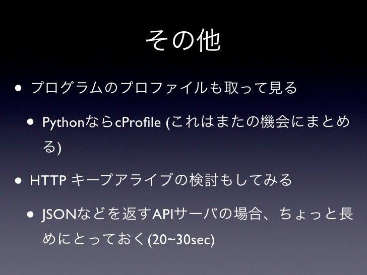 その他• プログラムのプロファイルも取って見る • PythonならcProfile (これはまたの機会にまとめ  る)• HTTP キープアライブの検討もしてみる • JSONなどを返すAPIサーバの場合、ちょっと長  めにとっておく(20~3...