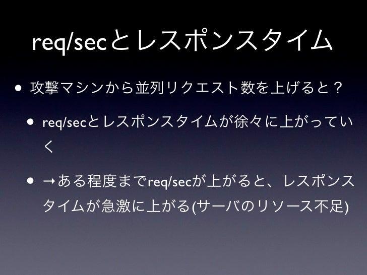 req/secとレスポンスタイム• 攻撃マシンから並列リクエスト数を上げると? • req/secとレスポンスタイムが徐々に上がってい  く • →ある程度までreq/secが上がると、レスポンス  タイムが急激に上がる(サーバのリソース不足)