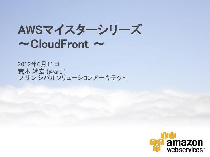 AWSマイスターシリーズ~CloudFront ~2012年6月11日荒木 靖宏 (@ar1 )プリンシパルソリューションアーキテクト