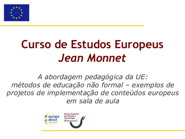 Curso de Estudos Europeus          Jean Monnet         A abordagem pedagógica da UE: métodos de educação não formal – exem...