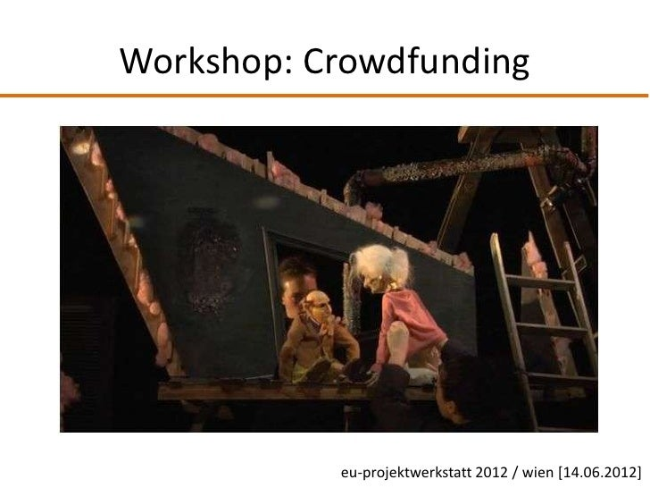 Workshop: Crowdfunding           eu-projektwerkstatt 2012 / wien [14.06.2012]