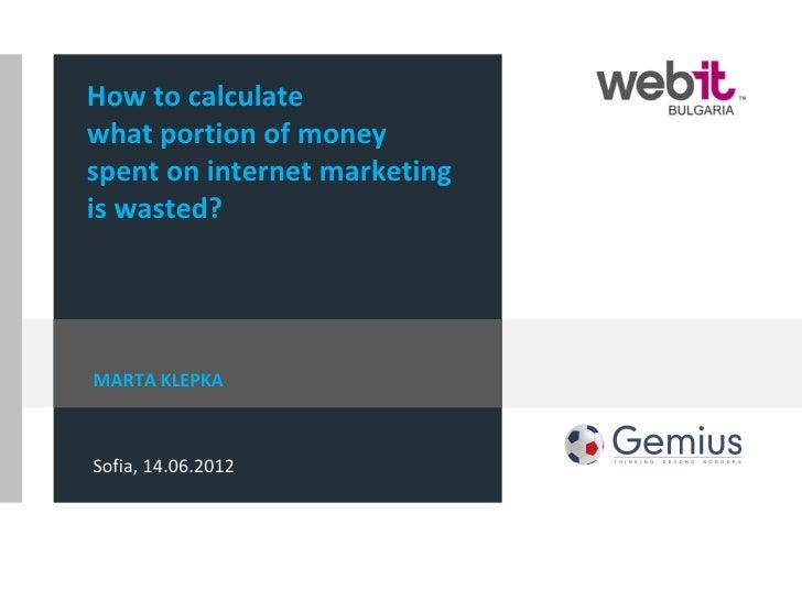 How to calculatewhat portion of moneyspent on internet marketingis wasted?MARTA KLEPKASofia, 14.06.2012