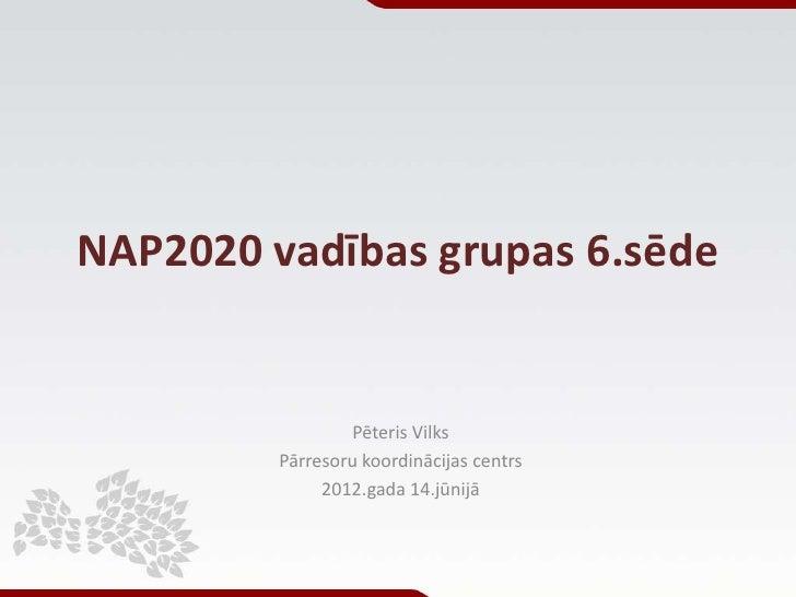 NAP2020 vadības grupas 6.sēde                 Pēteris Vilks         Pārresoru koordinācijas centrs              2012.gada ...