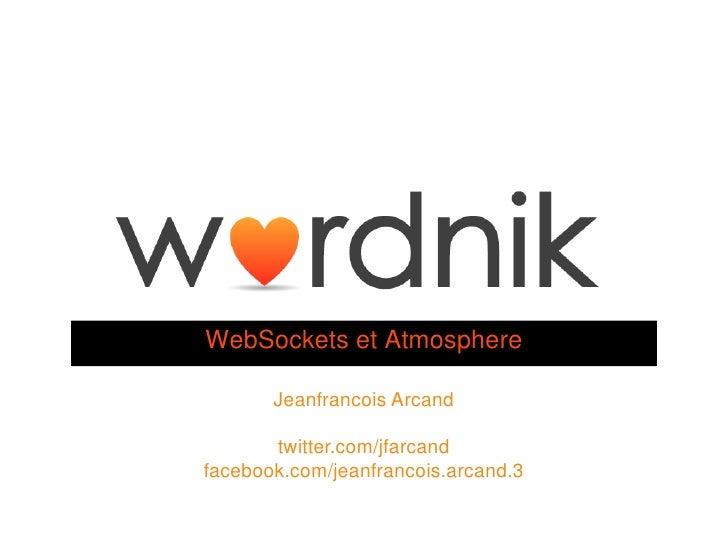 WebSockets et Atmosphere       Jeanfrancois Arcand       twitter.com/jfarcandfacebook.com/jeanfrancois.arcand.3