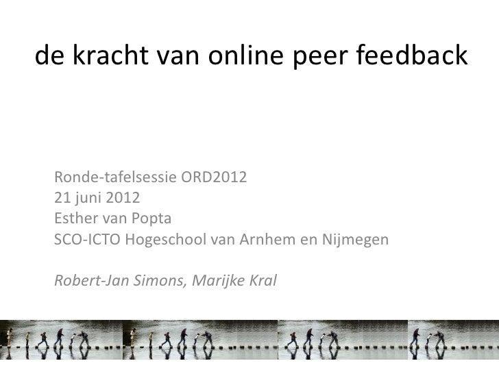 de kracht van online peer feedback Ronde-tafelsessie ORD2012 21 juni 2012 Esther van Popta SCO-ICTO Hogeschool van Arnhem ...