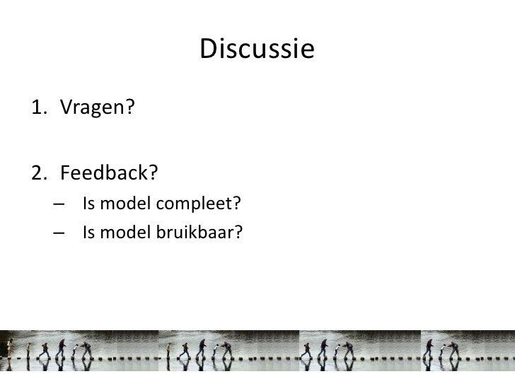 Discussie1. Vragen?2. Feedback?  – Is model compleet?  – Is model bruikbaar?