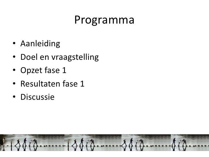 Programma•   Aanleiding•   Doel en vraagstelling•   Opzet fase 1•   Resultaten fase 1•   Discussie