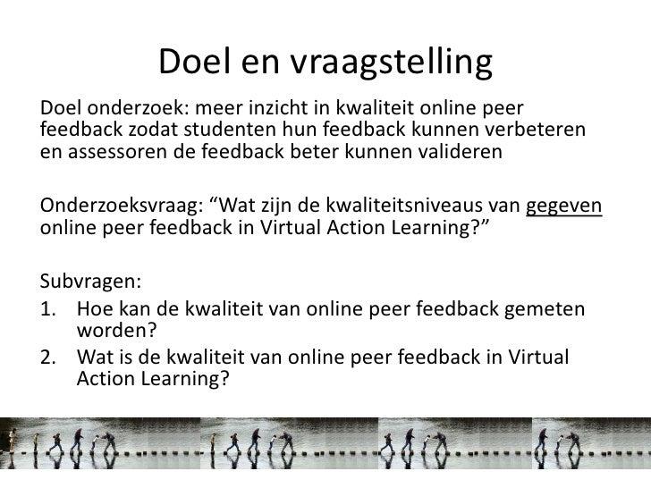 Doel en vraagstellingDoel onderzoek: meer inzicht in kwaliteit online peerfeedback zodat studenten hun feedback kunnen ver...